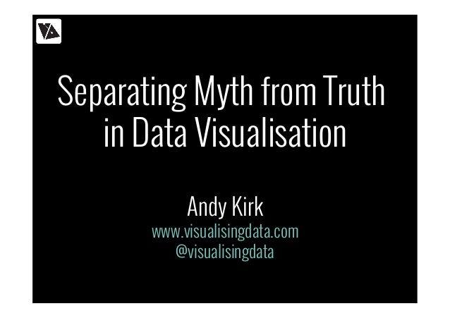 Separating Myth from Truth in Data Visualisation Andy Kirk www.visualisingdata.com @visualisingdata