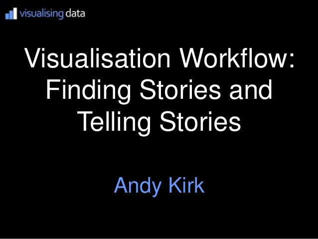 Visualisation Workflow:  Finding Stories and     Telling Stories       Andy Kirk