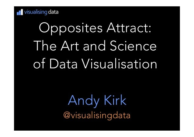Opposites Attract: The Art and Science of Data VisualisationAndy Kirk@visualisingdata