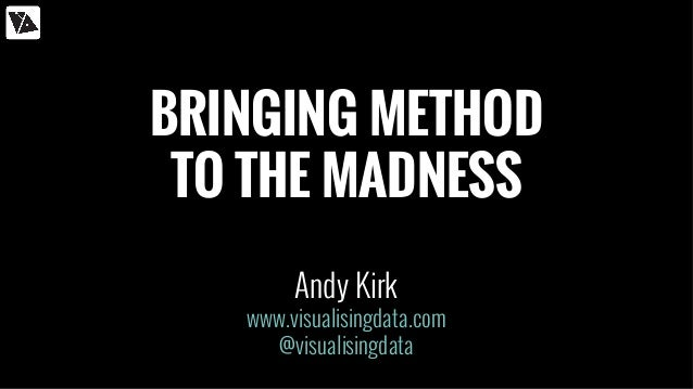 BRINGING METHOD TO THE MADNESS Andy Kirk www.visualisingdata.com @visualisingdata