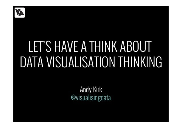 LET'S HAVE A THINK ABOUT  DATA VISUALISATION THINKING  Andy Kirk  @visualisingdata