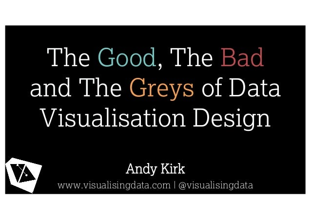 The Good, The Bad and The Greys of Data Visualisation Design Andy Kirk www.visualisingdata.com | @visualisingdata
