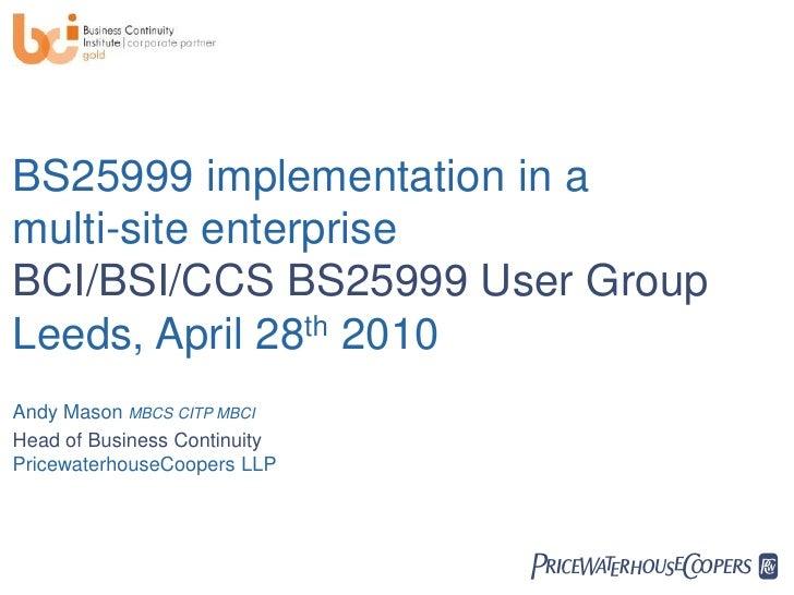 BS25999 implementation in a multi-site enterprise BCI/BSI/CCS BS25999 User Group Leeds, April 28th 2010 Andy Mason MBCS CI...