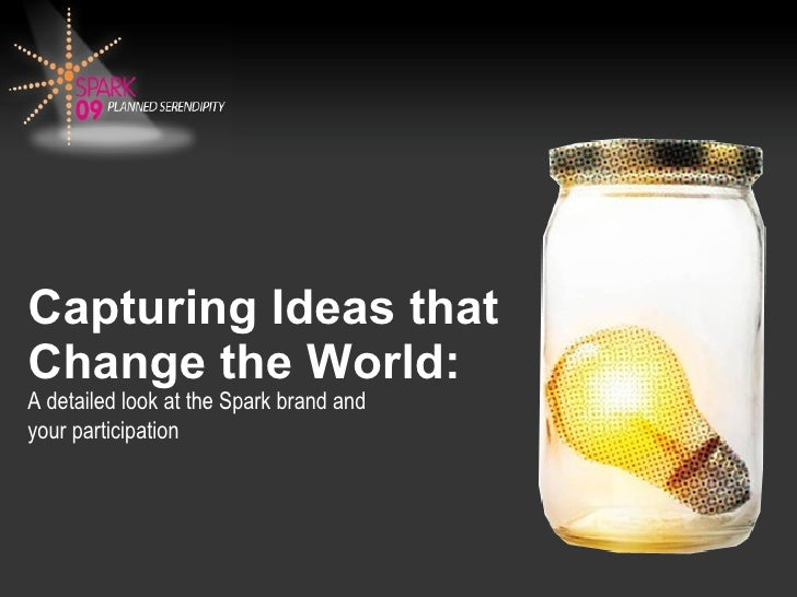 Capturing Ideas that Change the World: A detailed look at the Spark brand and  your participation