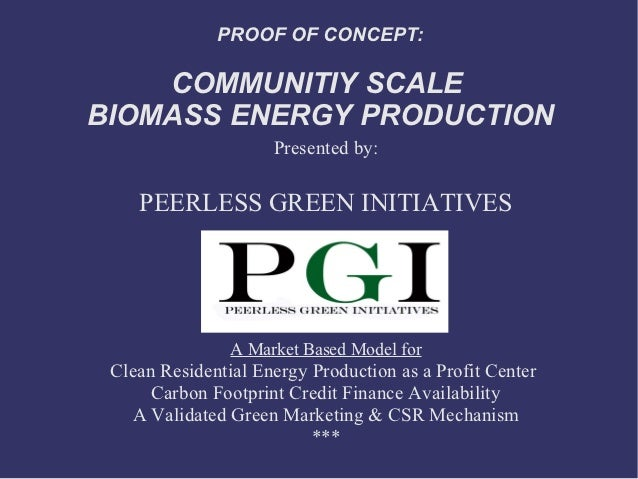 PROOF OF CONCEPT:    COMMUNITIY SCALEBIOMASS ENERGY PRODUCTION                     Presented by:    PEERLESS GREEN INITIAT...