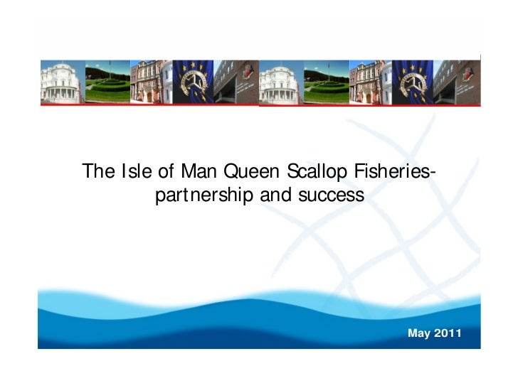 The Isle of Man Queen Scallop Fisheries-        partnership and success                                    May 2011