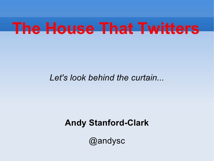 The House That Twitters <ul><ul><li>Let's look behind the curtain... </li></ul></ul><ul><ul><li>Andy Stanford-Clark </li><...