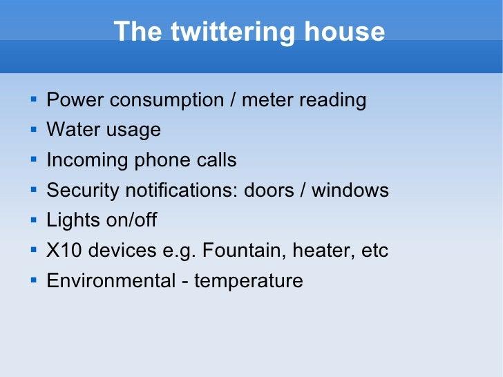 The twittering house <ul><li>Power consumption / meter reading </li></ul><ul><li>Water usage </li></ul><ul><li>Incoming ph...