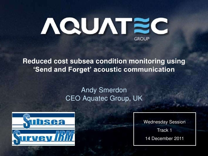 Reduced cost subsea condition monitoring using  'Send and Forget' acoustic communication               Andy Smerdon       ...