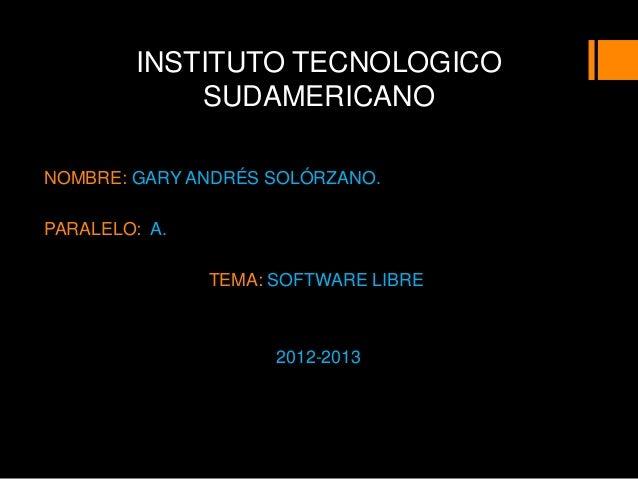 INSTITUTO TECNOLOGICO            SUDAMERICANONOMBRE: GARY ANDRÉS SOLÓRZANO.PARALELO: A.               TEMA: SOFTWARE LIBRE...