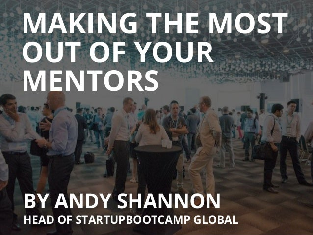 MAKING THE MOST BY ANDY SHANNON HEAD OF STARTUPBOOTCAMP GLOBAL OUT OF YOUR MENTORS