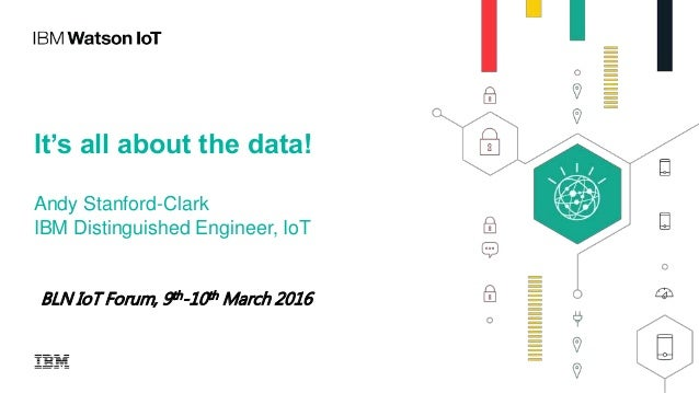It's all about the data! Andy Stanford-Clark IBM Distinguished Engineer, IoT BLN IoT Forum, 9th-10th March 2016