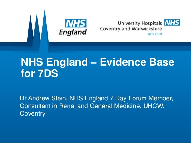 NHS England – Evidence Base for 7DS Dr Andrew Stein, NHS England 7 Day Forum Member, Consultant in Renal and General Medic...
