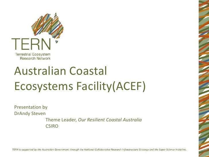 Australian CoastalEcosystems Facility(ACEF)Presentation byDrAndy Steven              Theme Leader, Our Resilient Coastal A...