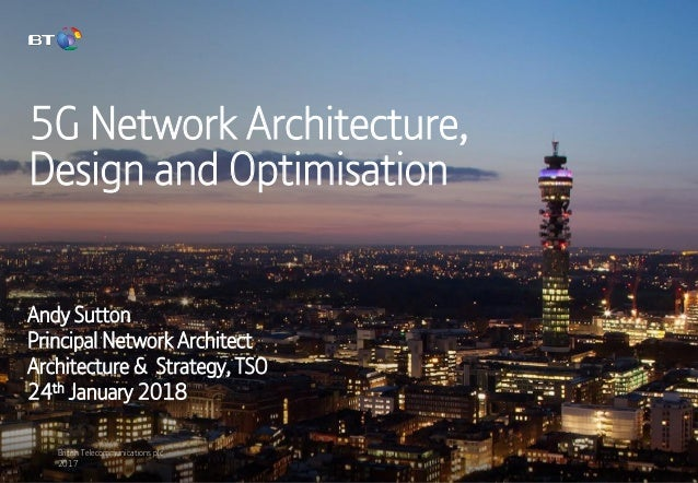 British Telecommunications plc 2017 5G Network Architecture, Design and Optimisation Andy Sutton Principal Network Archite...