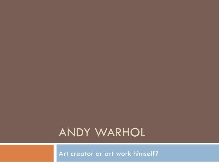 ANDY WARHOL Art creator or art work himself?