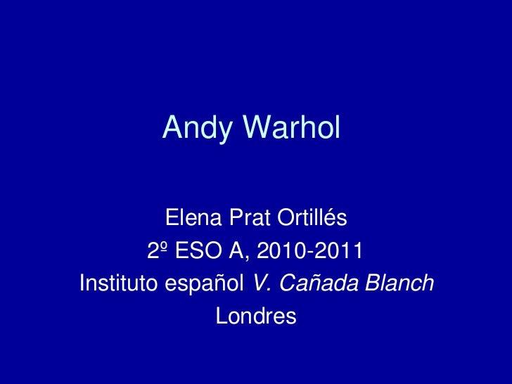 Andy Warhol<br />Elena PratOrtillés<br />2º ESO A, 2010-2011<br />Instituto español V. Cañada Blanch <br />Londres <br />