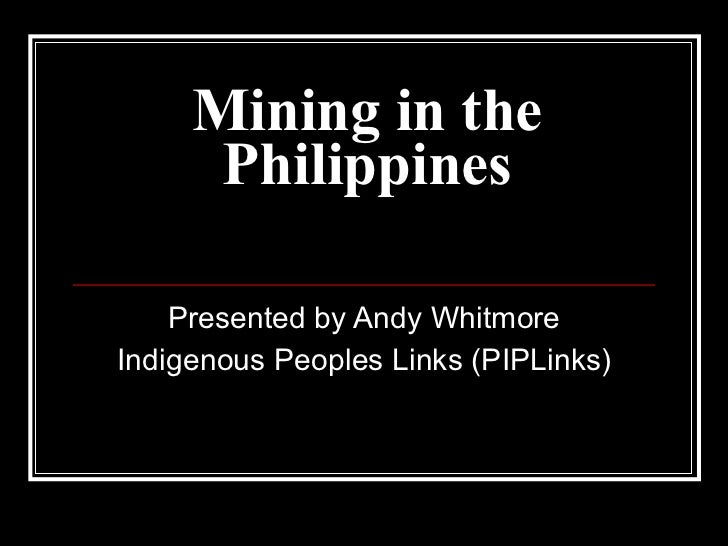 Mining in the Philippines Presented by Andy Whitmore Indigenous Peoples Links (PIPLinks)