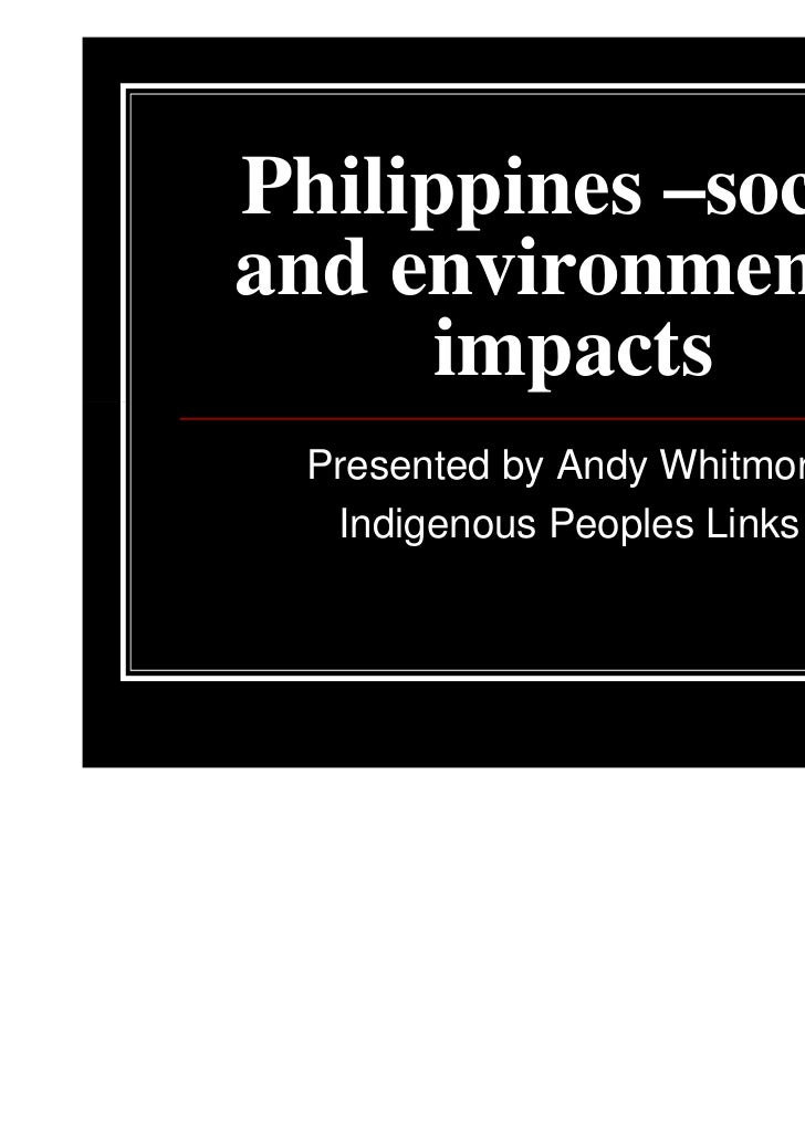 Philippines –socialand environmental      impacts  Presented by Andy Whitmore   Indigenous Peoples Links