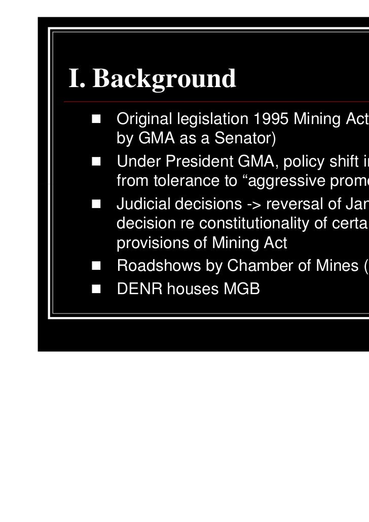 I. Background   Original legislation 1995 Mining Act (proposed   by GMA as a Senator)   Under President GMA, policy shift ...