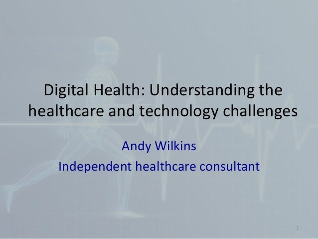 Digital Health: Understanding the healthcare and technology challenges Andy Wilkins Independent healthcare consultant 1