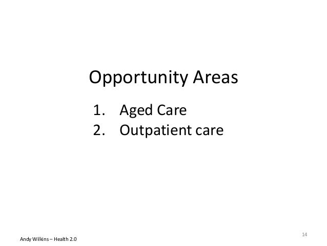 Opportunity Areas Andy Wilkins – Health 2.0 1. Aged Care 2. Outpatient care 14