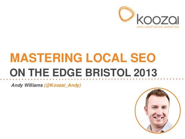 Andy Williams (@Koozai_Andy)MASTERING LOCAL SEOON THE EDGE BRISTOL 2013