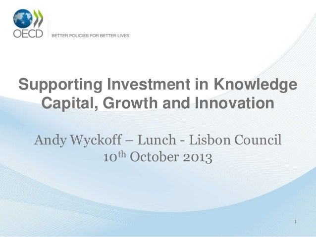1 Supporting Investment in Knowledge Capital, Growth and Innovation Andy Wyckoff – Lunch - Lisbon Council 10th October 2013