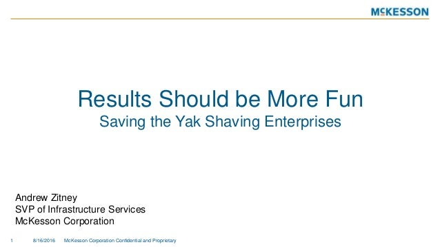 Results Should be More Fun Saving the Yak Shaving Enterprises 8/16/2016 McKesson Corporation Confidential and Proprietary1...