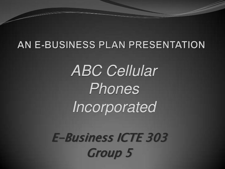 AN E-BUSINESS PLAN PRESENTATION<br />ABC Cellular Phones Incorporated<br />E-Business ICTE 303<br />Group 5<br />