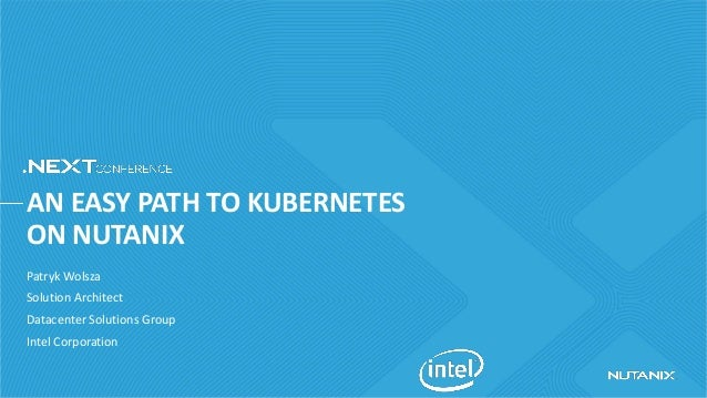 AN EASY PATH TO KUBERNETES ON NUTANIX Patryk Wolsza Solution Architect Datacenter Solutions Group Intel Corporation