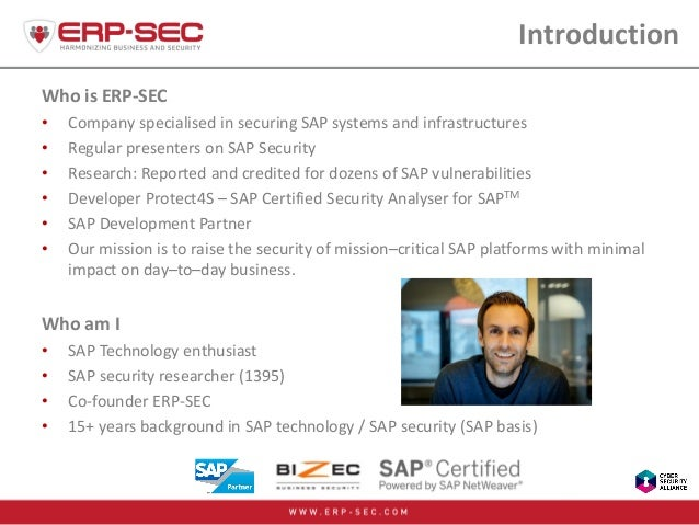 Introduction Who is ERP-SEC • Company specialised in securing SAP systems and infrastructures • Regular presenters on SAP ...