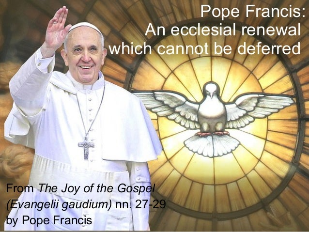 Pope Francis: An ecclesial renewal which cannot be deferred From The Joy of the Gospel (Evangelii gaudium) nn. 27-29 by Po...