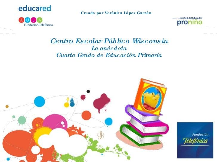 Centro Escolar Público Wisconsin La anécdota Cuarto Grado de Educación Primaria Creado por Verónica López Garzón