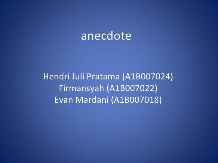 Hendri Juli Pratama  (A1B0070 24 ) F irmansyah  (A1B00702 2 ) Evan Mardani  (A1B0070 18 ) anecdote