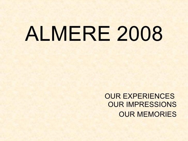 ALMERE 2008 <ul><li>OUR EXPERIENCES  OUR IMPRESSIONS </li></ul><ul><li>OUR MEMORIES </li></ul>