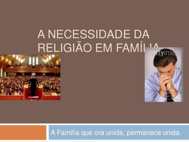 A NECESSIDADE DA RELIGIÃO EM FAMÍLIA A Família que ora unida, permanece unida.