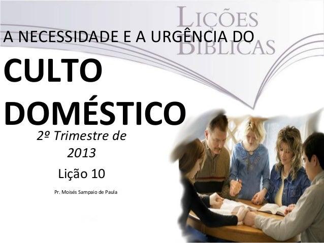 A NECESSIDADE E A URGÊNCIA DOCULTODOMÉSTICO2º Trimestre de2013Lição 10Pr. Moisés Sampaio de Paula