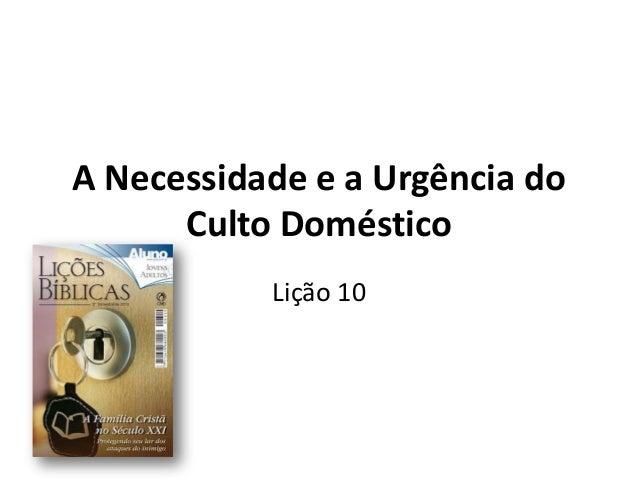 A Necessidade e a Urgência doCulto DomésticoLição 10