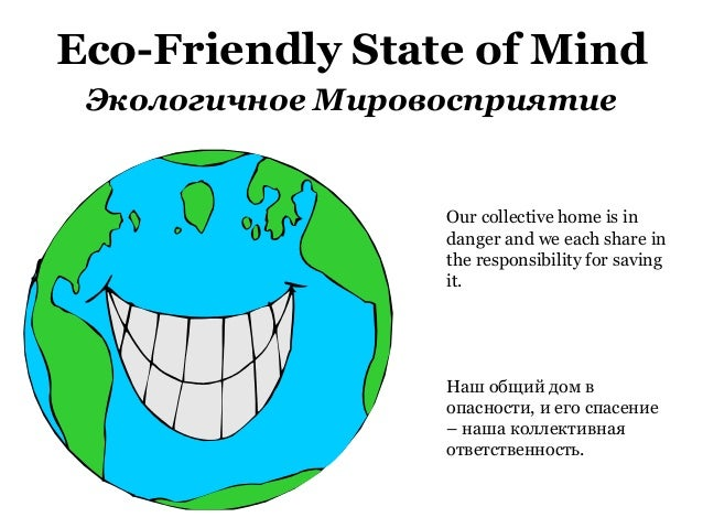 Eco-Friendly State of Mind Экологичное Мировосприятие Our collective home is in danger and we each share in the responsibi...