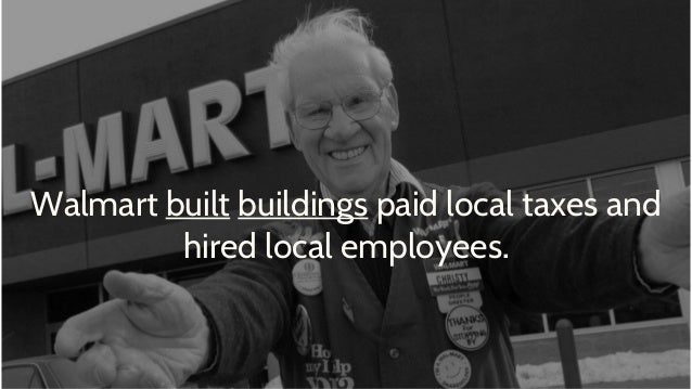 Walmart built buildings paid local taxes and hired local employees.