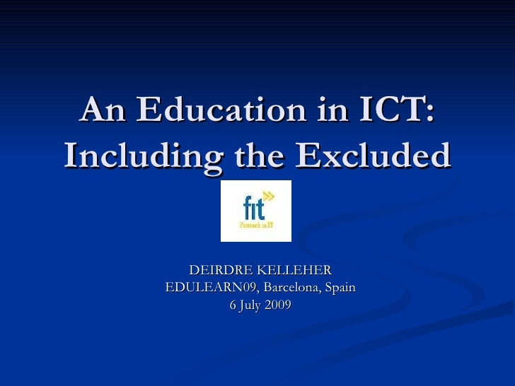 An Education in ICT: Including the Excluded DEIRDRE KELLEHER EDULEARN09, Barcelona, Spain 6 July 2009
