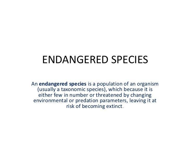 ENDANGERED SPECIESAn endangered species is a population of an organism  (usually a taxonomic species), which because it is...