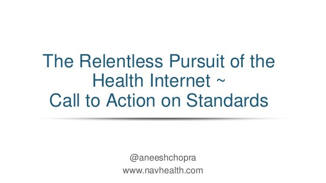 @aneeshchopra www.navhealth.com The Relentless Pursuit of the Health Internet ~ Call to Action on Standards