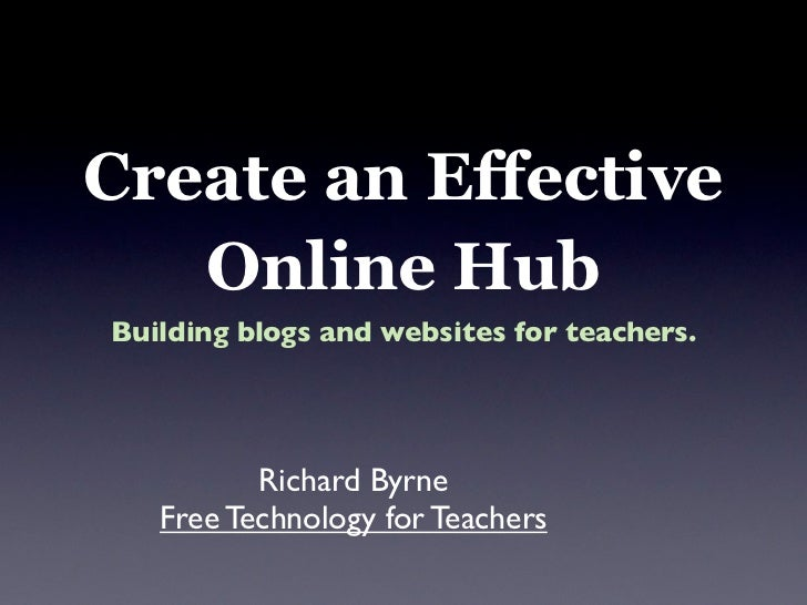 Create an Effective    Online Hub Building blogs and websites for teachers.               Richard Byrne    Free Technology...