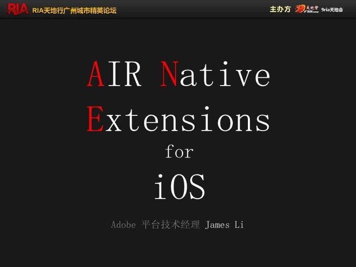 AIR NativeExtensions         for       iOS Adobe 平台技术经理 James Li