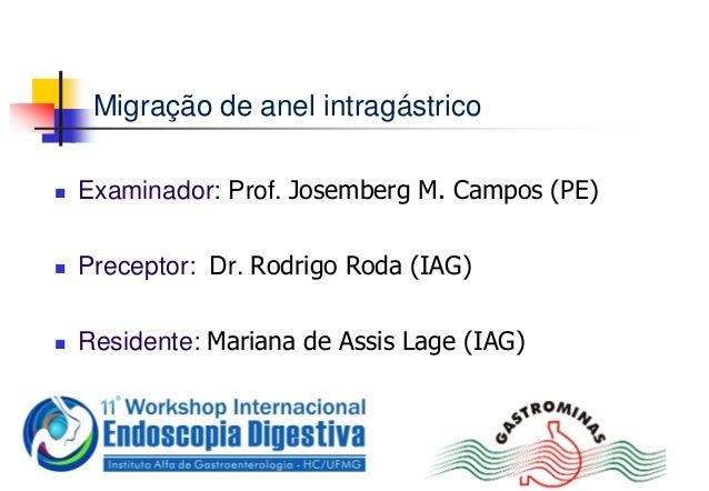 Migração de anel intragástrico Examinador: Prof. Josemberg M. Campos (PE) Preceptor: Dr. Rodrigo Roda (IAG) Residente: ...
