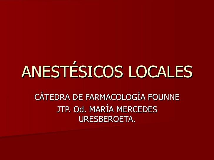 ANESTÉSICOS LOCALES CÁTEDRA DE FARMACOLOGÍA FOUNNE JTP. Od. MARÍA MERCEDES URESBEROETA.