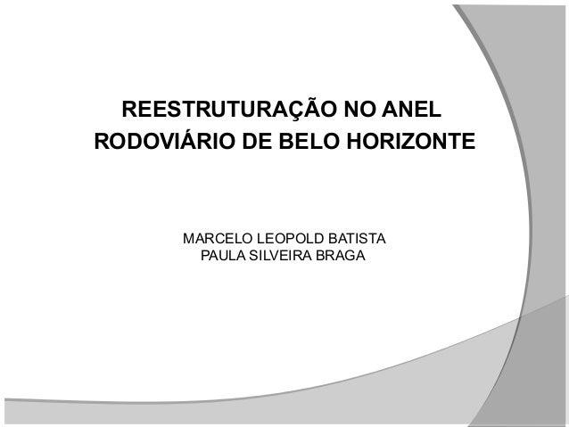 REESTRUTURAÇÃO NO ANEL RODOVIÁRIO DE BELO HORIZONTE  MARCELO LEOPOLD BATISTA PAULA SILVEIRA BRAGA