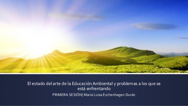 El estado del arte de la Educación Ambiental y problemas a los que se está enfrentando PRIMERA SESIÓN  María Luisa Eschenh...